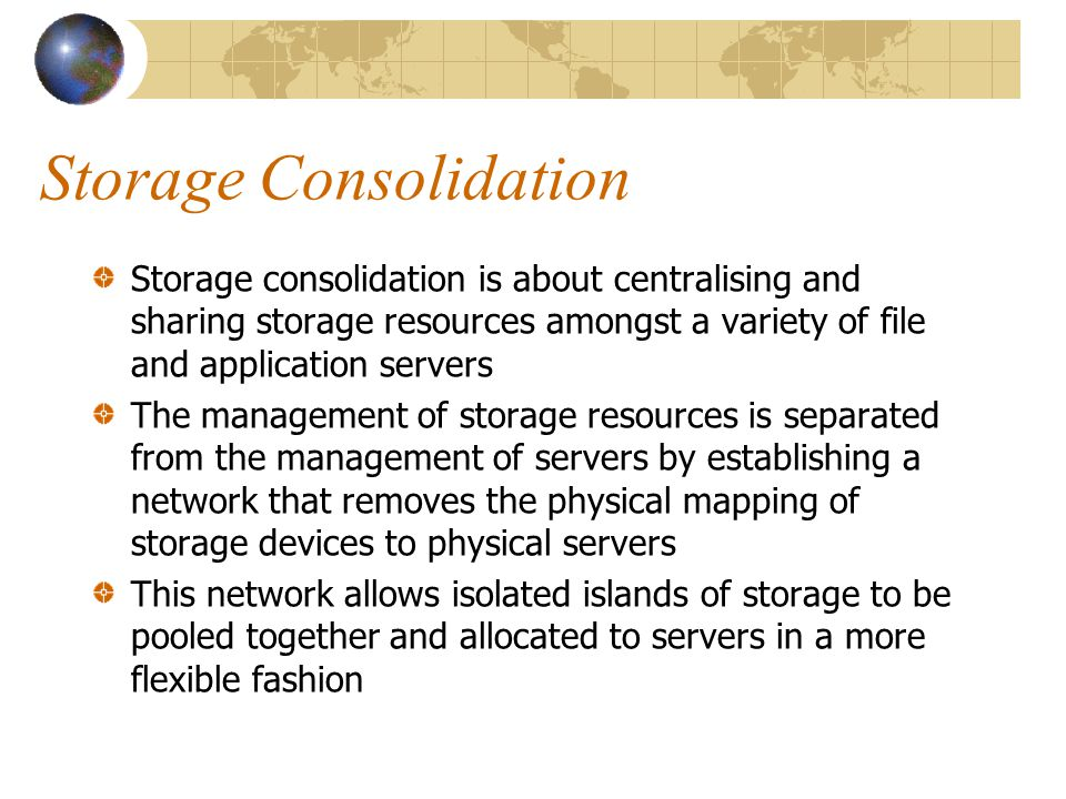 Storage Consolidation Storage consolidation is about centralising and sharing storage resources amongst a variety of file and application servers The management of storage resources is separated from the management of servers by establishing a network that removes the physical mapping of storage devices to physical servers This network allows isolated islands of storage to be pooled together and allocated to servers in a more flexible fashion