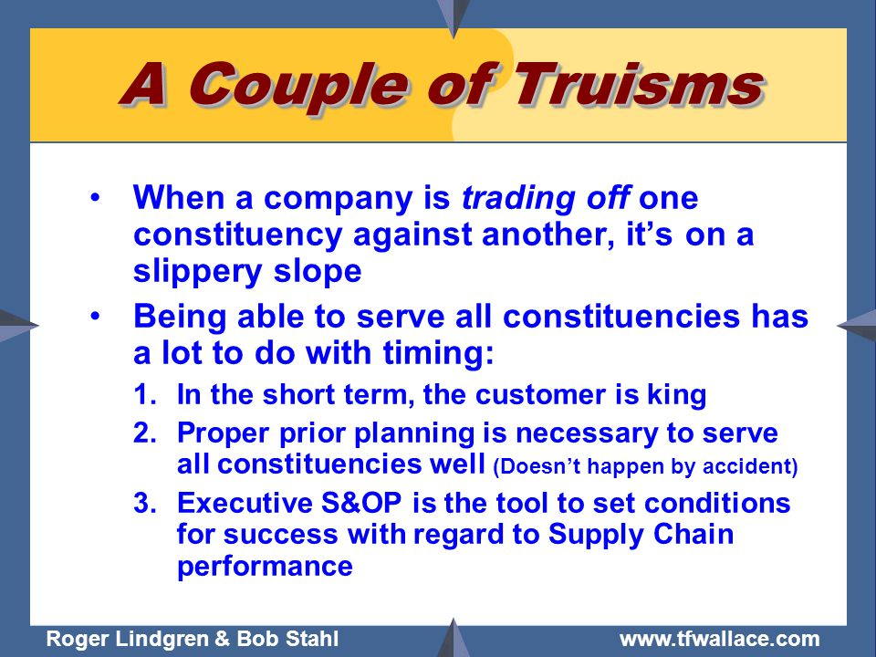 Roger Lindgren & Bob Stahl www.tfwallace.com A Couple of Truisms When a company is trading off one constituency against another, its on a slippery slope Being able to serve all constituencies has a lot to do with timing: 1.In the short term, the customer is king 2.Proper prior planning is necessary to serve all constituencies well (Doesnt happen by accident) 3.Executive S&OP is the tool to set conditions for success with regard to Supply Chain performance
