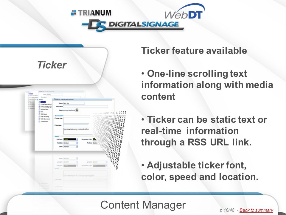 Ticker feature available One-line scrolling text information along with media content Ticker can be static text or real-time information through a RSS URL link.