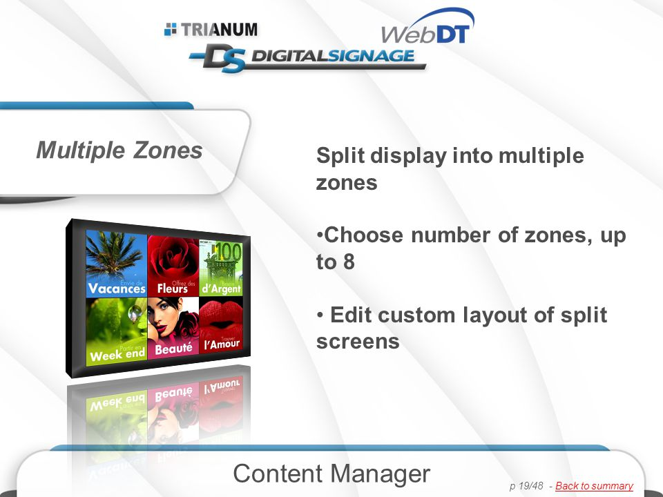 Split display into multiple zones Choose number of zones, up to 8 Edit custom layout of split screens Multiple Zones Content Manager p 19/48 - Back to summaryBack to summary