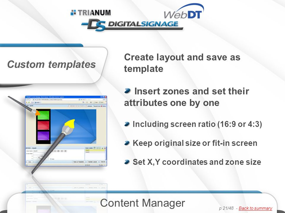 Create layout and save as template Insert zones and set their attributes one by one Including screen ratio (16:9 or 4:3) Keep original size or fit-in screen Set X,Y coordinates and zone size Custom templates Content Manager p 21/48 - Back to summaryBack to summary