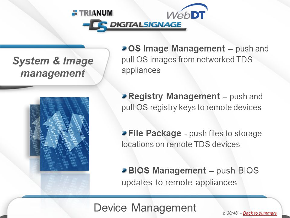 OS Image Management – push and pull OS images from networked TDS appliances Registry Management – push and pull OS registry keys to remote devices File Package - push files to storage locations on remote TDS devices BIOS Management – push BIOS updates to remote appliances Device Management System & Image management p 30/48 - Back to summaryBack to summary