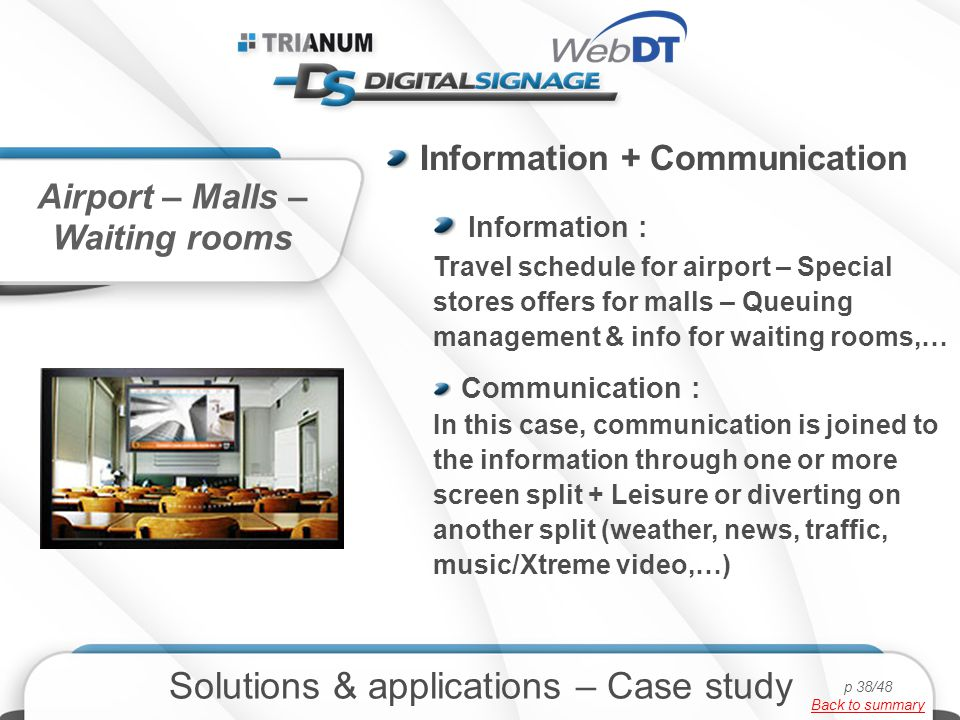 Information + Communication Information : Travel schedule for airport – Special stores offers for malls – Queuing management & info for waiting rooms,… Communication : In this case, communication is joined to the information through one or more screen split + Leisure or diverting on another split (weather, news, traffic, music/Xtreme video,…) Airport – Malls – Waiting rooms Solutions & applications – Case study p 38/48 Back to summary