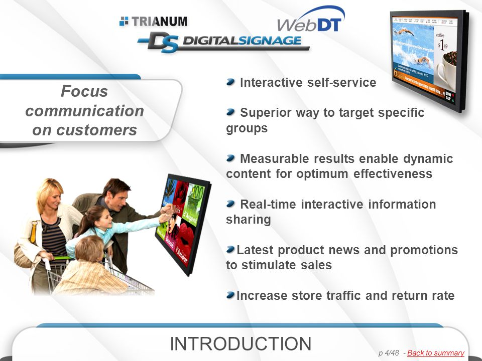 Interactive self-service Superior way to target specific groups Measurable results enable dynamic content for optimum effectiveness Real-time interactive information sharing Latest product news and promotions to stimulate sales Increase store traffic and return rate Focus communication on customers INTRODUCTION p 4/48 - Back to summaryBack to summary