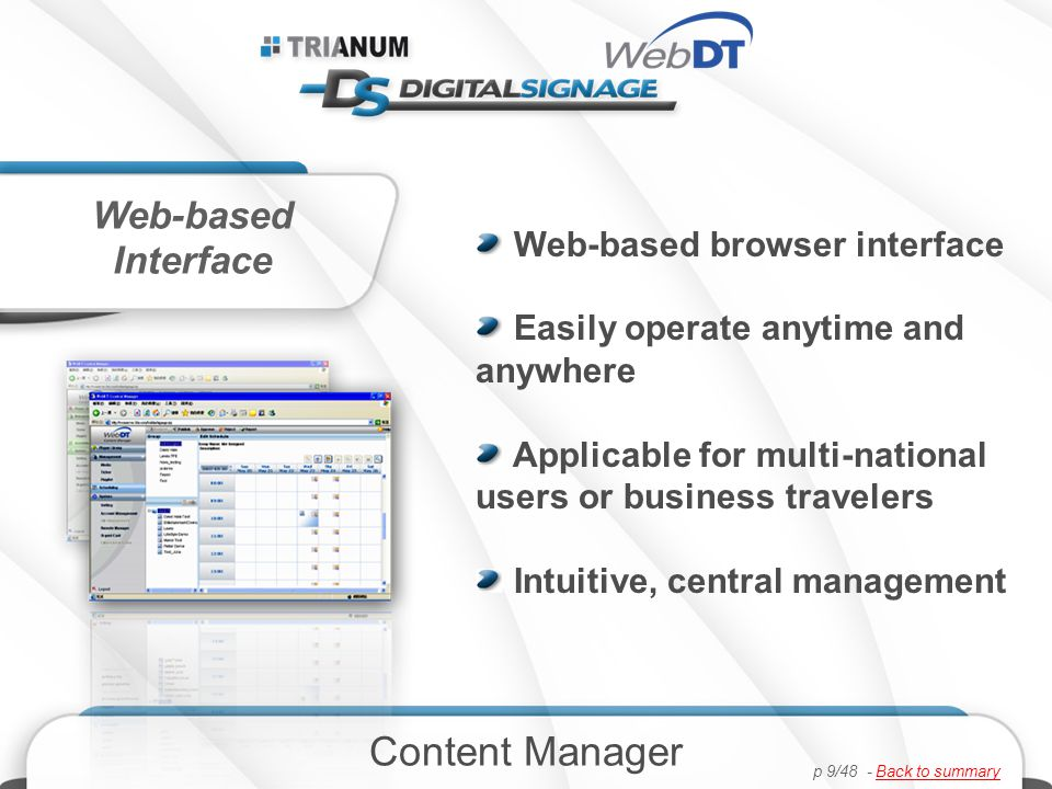 Web-based browser interface Easily operate anytime and anywhere Applicable for multi-national users or business travelers Intuitive, central management Web-based Interface Content Manager p 9/48 - Back to summaryBack to summary