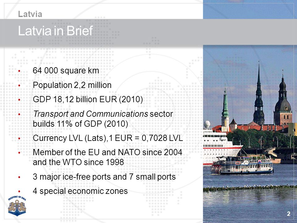 2 Latvia in Brief 64 000 square km Population 2,2 million GDP 18,12 billion EUR (2010) Transport and Communications sector builds 11% of GDP (2010) Currency LVL (Lats),1 EUR = 0,7028 LVL Member of the EU and NATO since 2004 and the WTO since 1998 3 major ice-free ports and 7 small ports 4 special economic zones Latvia