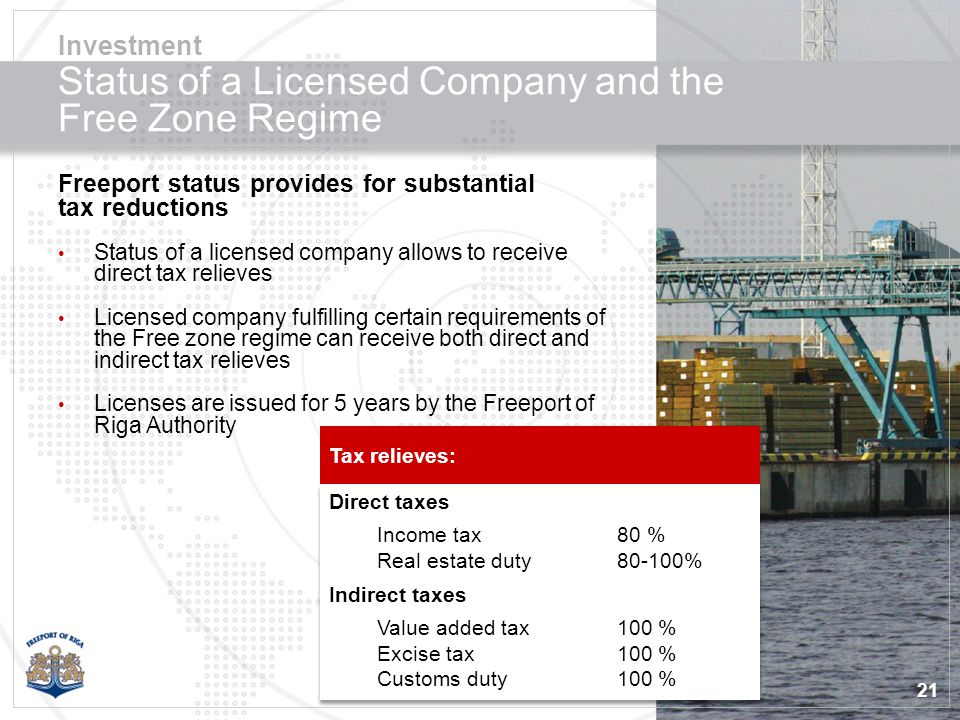 21 Status of a Licensed Company and the Free Zone Regime Freeport status provides for substantial tax reductions Status of a licensed company allows to receive direct tax relieves Licensed company fulfilling certain requirements of the Free zone regime can receive both direct and indirect tax relieves Licenses are issued for 5 years by the Freeport of Riga Authority Investment Direct taxes Income tax80 % Real estate duty80-100% Indirect taxes Value added tax100 % Excise tax100 % Customs duty100 % Direct taxes Income tax80 % Real estate duty80-100% Indirect taxes Value added tax100 % Excise tax100 % Customs duty100 % Tax relieves: