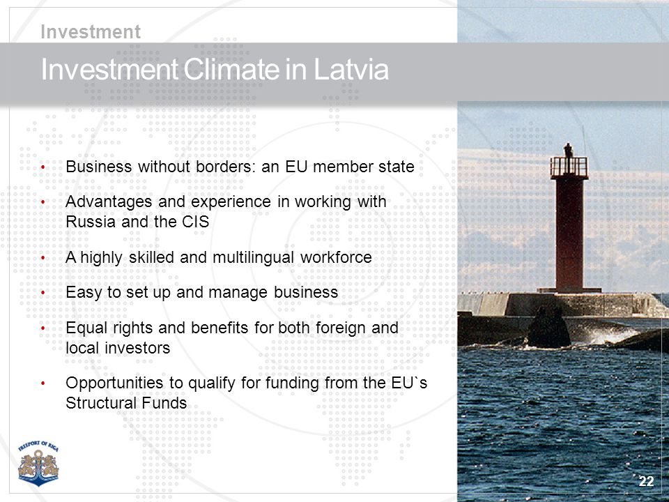 22 Investment Climate in Latvia Business without borders: an EU member state Advantages and experience in working with Russia and the CIS A highly skilled and multilingual workforce Easy to set up and manage business Equal rights and benefits for both foreign and local investors Opportunities to qualify for funding from the EU`s Structural Funds Investment
