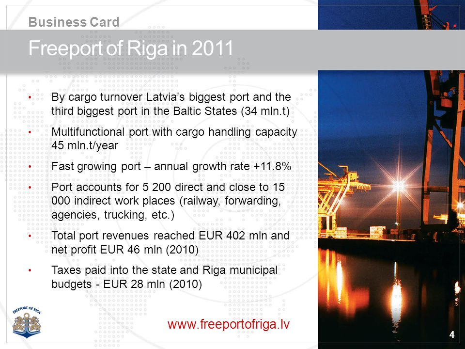 4 Freeport of Riga in 2011 By cargo turnover Latvias biggest port and the third biggest port in the Baltic States (34 mln.t) Multifunctional port with cargo handling capacity 45 mln.t/year Fast growing port – annual growth rate +11.8% Port accounts for 5 200 direct and close to 15 000 indirect work places (railway, forwarding, agencies, trucking, etc.) Total port revenues reached EUR 402 mln and net profit EUR 46 mln (2010) Taxes paid into the state and Riga municipal budgets - EUR 28 mln (2010) www.freeportofriga.lv Business Card