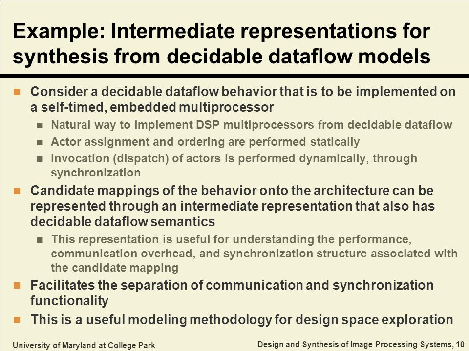 University of Maryland at College Park Design and Synthesis of Image Processing Systems, 10 Example: Intermediate representations for synthesis from decidable dataflow models Consider a decidable dataflow behavior that is to be implemented on a self-timed, embedded multiprocessor Natural way to implement DSP multiprocessors from decidable dataflow Actor assignment and ordering are performed statically Invocation (dispatch) of actors is performed dynamically, through synchronization Candidate mappings of the behavior onto the architecture can be represented through an intermediate representation that also has decidable dataflow semantics This representation is useful for understanding the performance, communication overhead, and synchronization structure associated with the candidate mapping Facilitates the separation of communication and synchronization functionality This is a useful modeling methodology for design space exploration