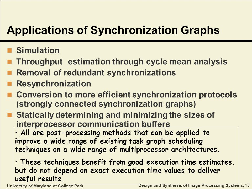 University of Maryland at College Park Design and Synthesis of Image Processing Systems, 13 Applications of Synchronization Graphs Simulation Throughput estimation through cycle mean analysis Removal of redundant synchronizations Resynchronization Conversion to more efficient synchronization protocols (strongly connected synchronization graphs) Statically determining and minimizing the sizes of interprocessor communication buffers All are post-processing methods that can be applied to improve a wide range of existing task graph scheduling techniques on a wide range of multiprocessor architectures.