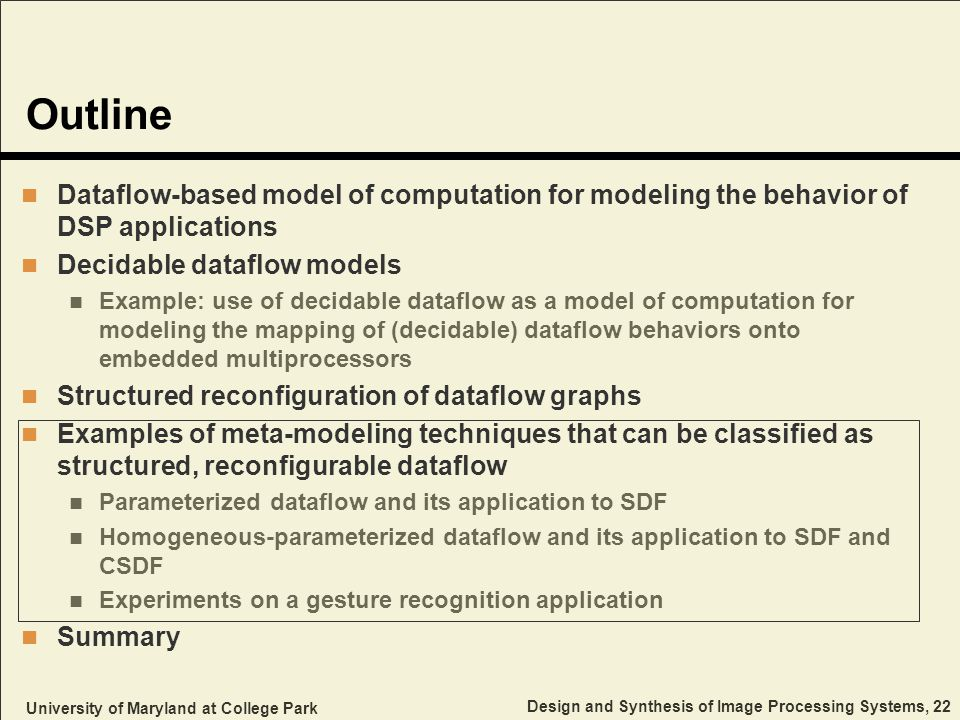University of Maryland at College Park Design and Synthesis of Image Processing Systems, 22 Outline Dataflow-based model of computation for modeling the behavior of DSP applications Decidable dataflow models Example: use of decidable dataflow as a model of computation for modeling the mapping of (decidable) dataflow behaviors onto embedded multiprocessors Structured reconfiguration of dataflow graphs Examples of meta-modeling techniques that can be classified as structured, reconfigurable dataflow Parameterized dataflow and its application to SDF Homogeneous-parameterized dataflow and its application to SDF and CSDF Experiments on a gesture recognition application Summary
