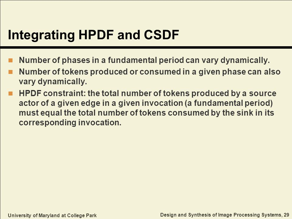 University of Maryland at College Park Design and Synthesis of Image Processing Systems, 29 Integrating HPDF and CSDF Number of phases in a fundamental period can vary dynamically.