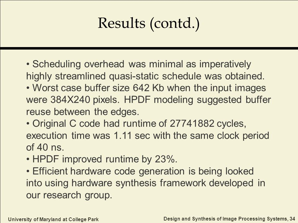 University of Maryland at College Park Design and Synthesis of Image Processing Systems, 34 Results (contd.) Scheduling overhead was minimal as imperatively highly streamlined quasi-static schedule was obtained.