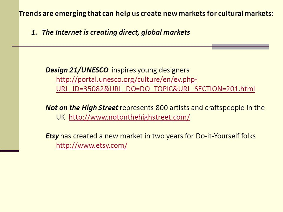 1.The Internet is creating direct, global markets Design 21/UNESCO inspires young designers http://portal.unesco.org/culture/en/ev.php- URL_ID=35082&URL_DO=DO_TOPIC&URL_SECTION=201.html http://portal.unesco.org/culture/en/ev.php- URL_ID=35082&URL_DO=DO_TOPIC&URL_SECTION=201.html Not on the High Street represents 800 artists and craftspeople in the UK http://www.notonthehighstreet.com/http://www.notonthehighstreet.com/ Etsy has created a new market in two years for Do-it-Yourself folks http://www.etsy.com/ http://www.etsy.com/ Trends are emerging that can help us create new markets for cultural markets: