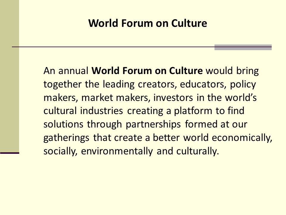 An annual World Forum on Culture would bring together the leading creators, educators, policy makers, market makers, investors in the worlds cultural industries creating a platform to find solutions through partnerships formed at our gatherings that create a better world economically, socially, environmentally and culturally.