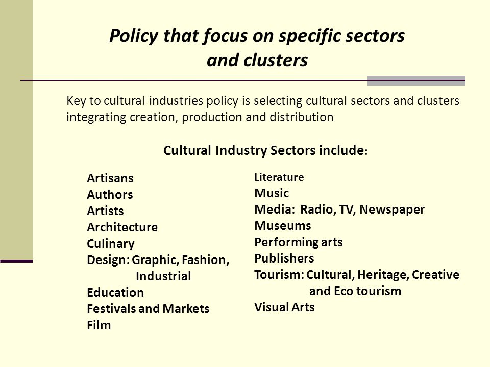 Key to cultural industries policy is selecting cultural sectors and clusters integrating creation, production and distribution Cultural Industry Sectors include : Artisans Authors Artists Architecture Culinary Design: Graphic, Fashion, Industrial Education Festivals and Markets Film Literature Music Media: Radio, TV, Newspaper Museums Performing arts Publishers Tourism: Cultural, Heritage, Creative and Eco tourism Visual Arts Policy that focus on specific sectors and clusters