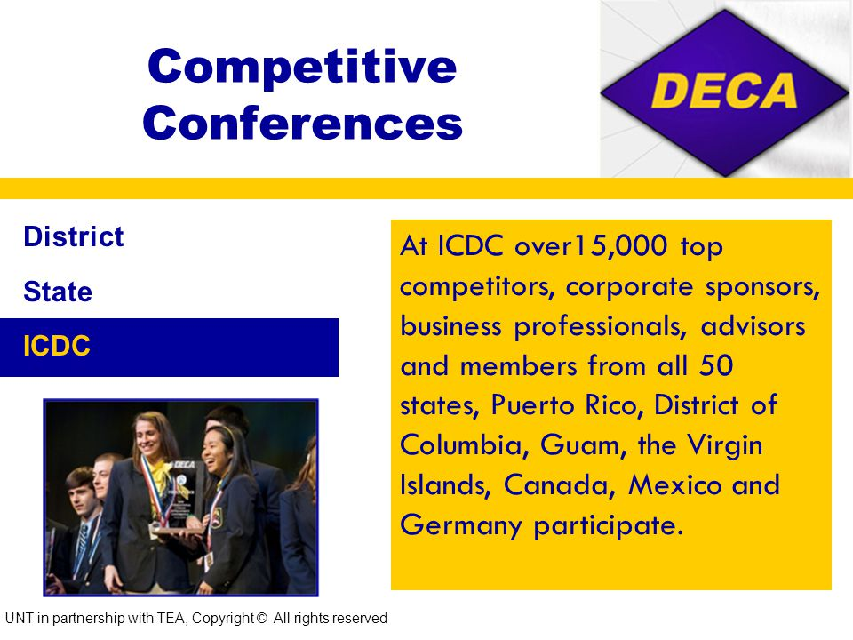 Competitive Conferences District State ICDC Approximately 2,500 students from schools across the state come together to compete for the privilege to represent Texas DECA at the International Conference.