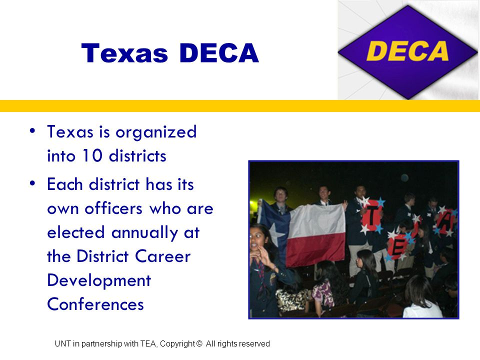 DECA consists of four regions: North Atlantic, Southern, Central & Western Texas is located in the Southern Region along with Alabama, Arkansas, Florida, Georgia, Louisiana, Mississippi, North Carolina, Oklahoma, Puerto Rico, South Carolina, Tennessee, Virgin Islands & Virginia Divisions of DECA UNT in partnership with TEA, Copyright © All rights reserved