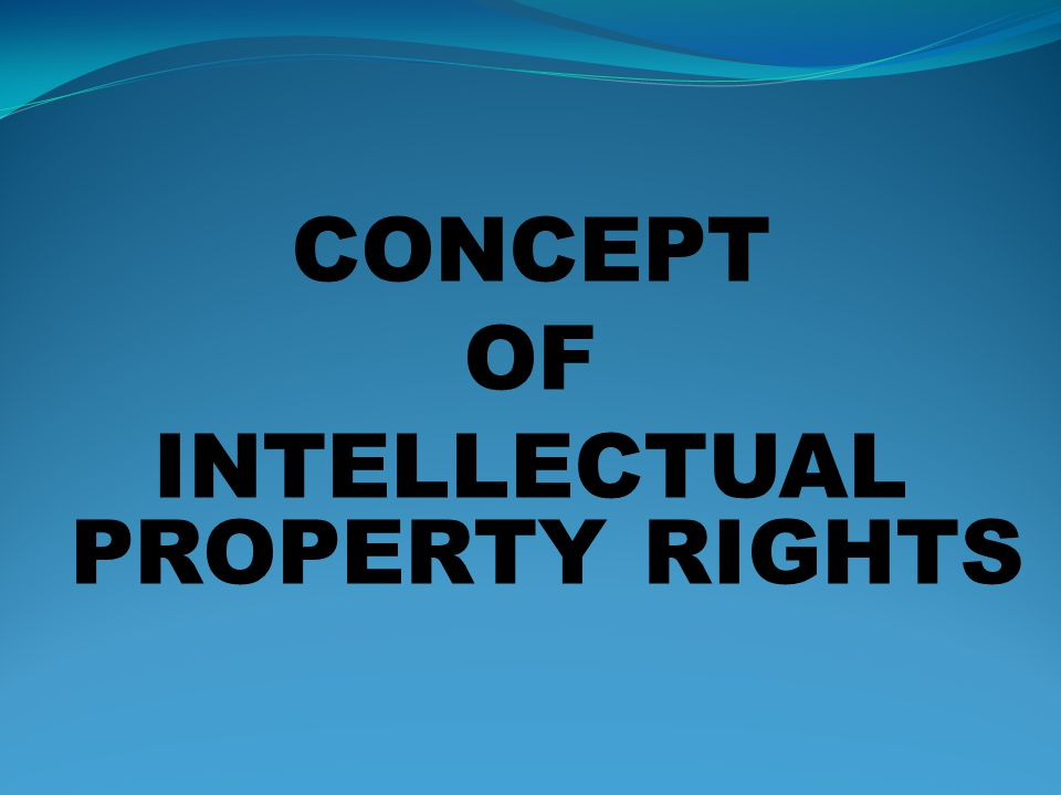 CONCEPT OF INTELLECTUAL PROPERTY RIGHTS