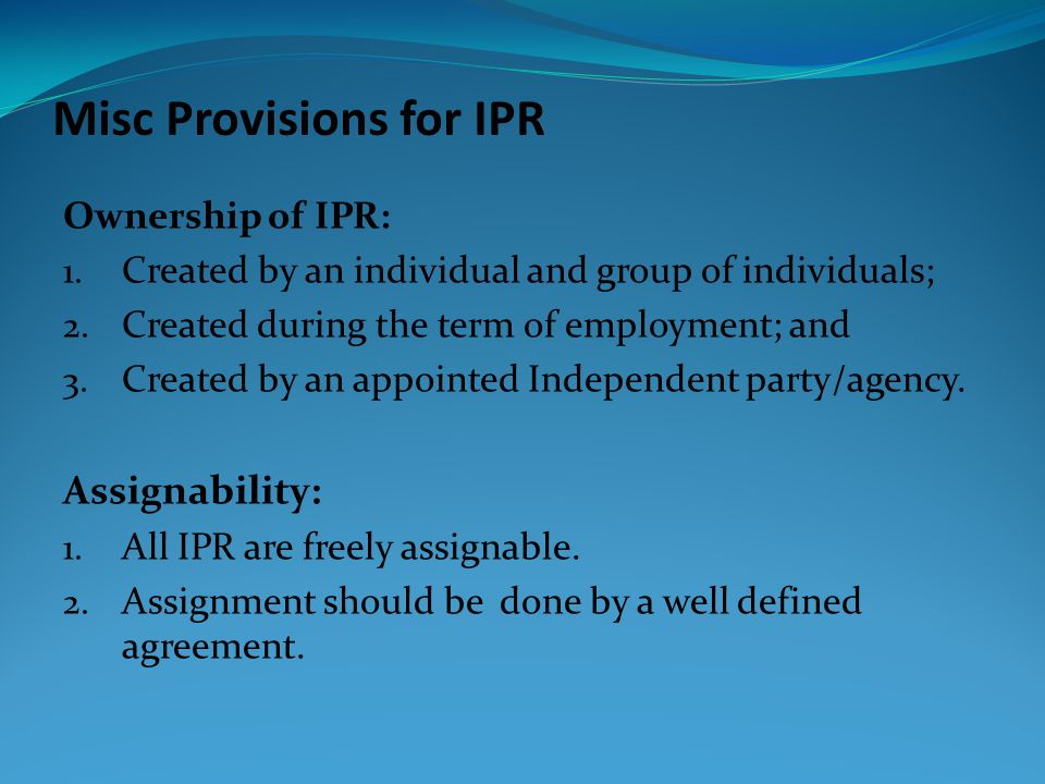Misc Provisions for IPR Ownership of IPR: 1. Created by an individual and group of individuals; 2.