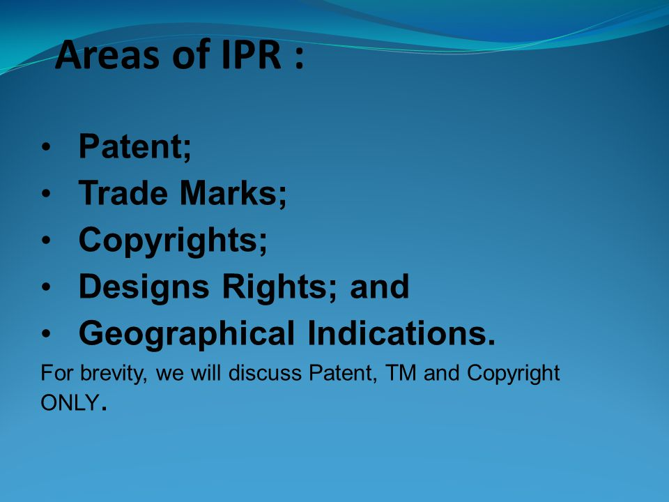 Areas of IPR : Patent; Trade Marks; Copyrights; Designs Rights; and Geographical Indications.