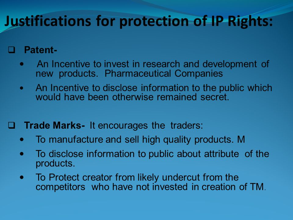 Justifications for protection of IP Rights: Patent- An Incentive to invest in research and development of new products.