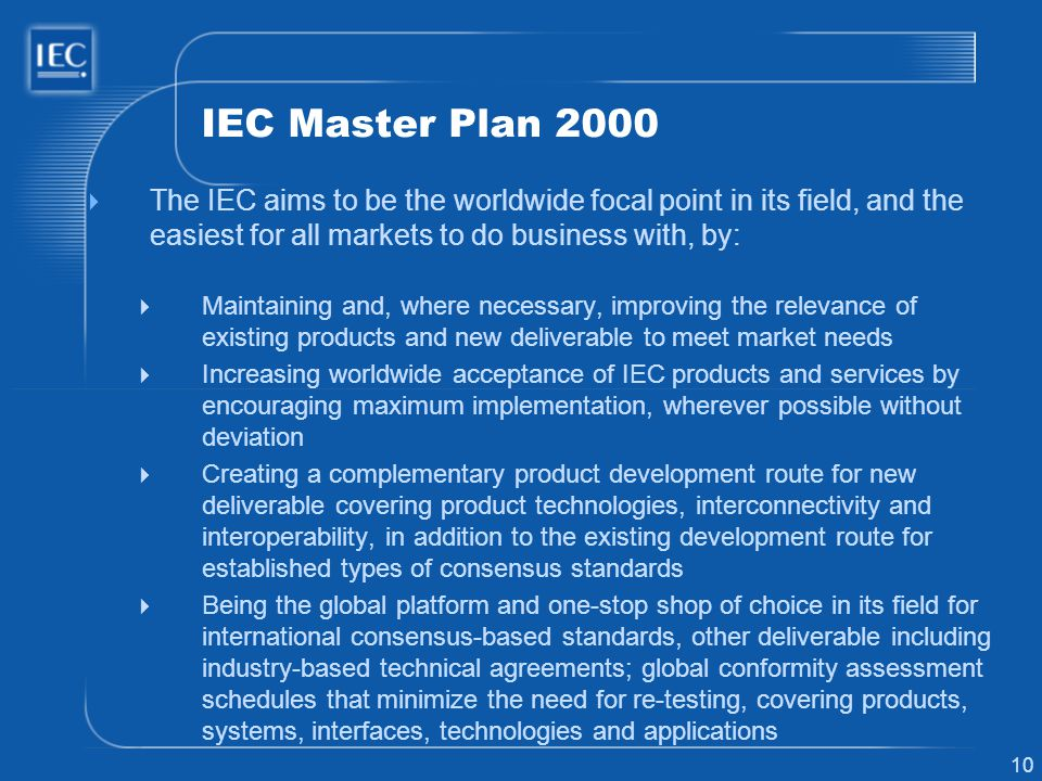 10 IEC Master Plan 2000 The IEC aims to be the worldwide focal point in its field, and the easiest for all markets to do business with, by: Maintaining and, where necessary, improving the relevance of existing products and new deliverable to meet market needs Increasing worldwide acceptance of IEC products and services by encouraging maximum implementation, wherever possible without deviation Creating a complementary product development route for new deliverable covering product technologies, interconnectivity and interoperability, in addition to the existing development route for established types of consensus standards Being the global platform and one-stop shop of choice in its field for international consensus-based standards, other deliverable including industry-based technical agreements; global conformity assessment schedules that minimize the need for re-testing, covering products, systems, interfaces, technologies and applications