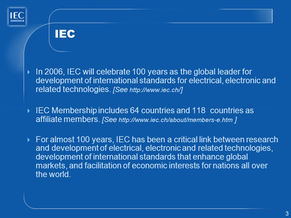 3 IEC In 2006, IEC will celebrate 100 years as the global leader for development of international standards for electrical, electronic and related technologies.