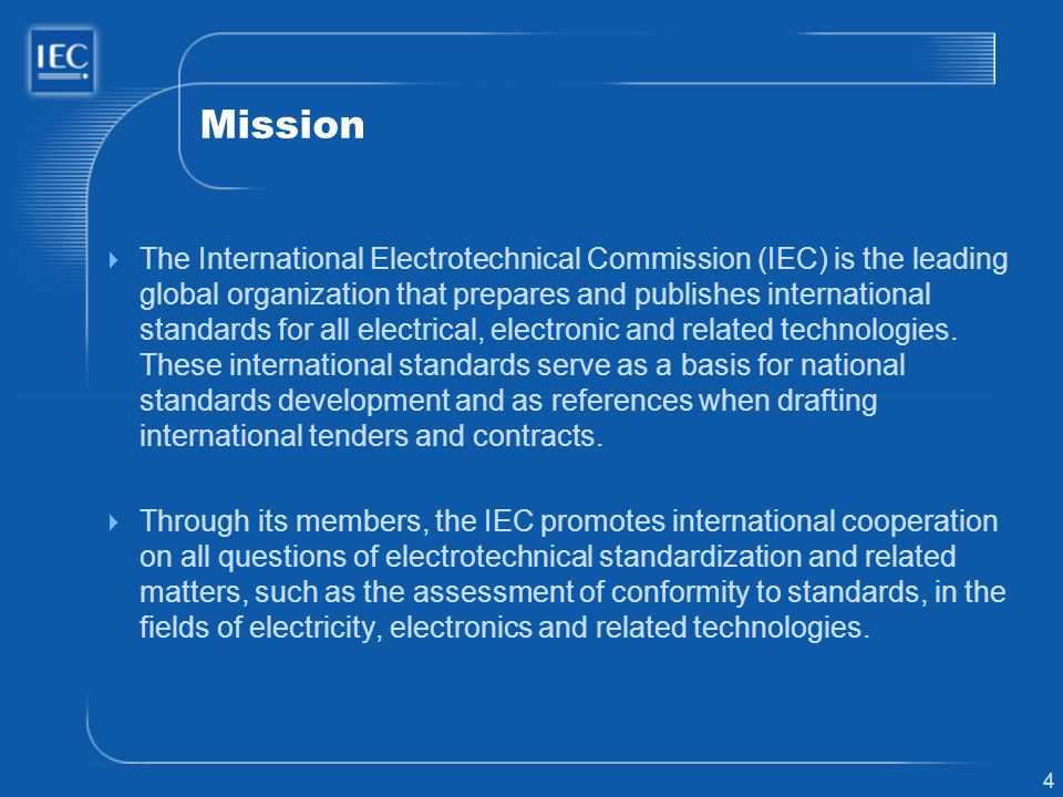 4 Mission The International Electrotechnical Commission (IEC) is the leading global organization that prepares and publishes international standards for all electrical, electronic and related technologies.