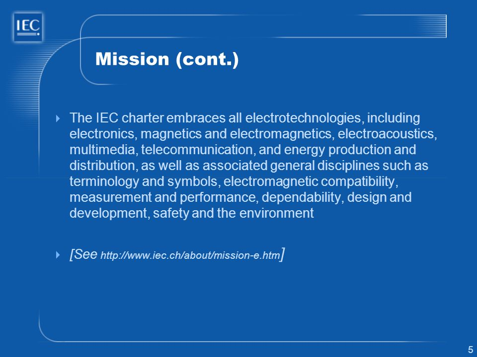 5 Mission (cont.) The IEC charter embraces all electrotechnologies, including electronics, magnetics and electromagnetics, electroacoustics, multimedia, telecommunication, and energy production and distribution, as well as associated general disciplines such as terminology and symbols, electromagnetic compatibility, measurement and performance, dependability, design and development, safety and the environment [See http://www.iec.ch/about/mission-e.htm ]