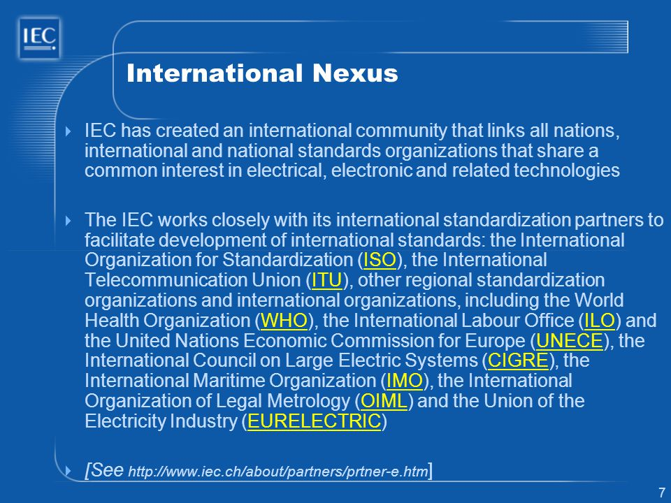 7 International Nexus IEC has created an international community that links all nations, international and national standards organizations that share a common interest in electrical, electronic and related technologies The IEC works closely with its international standardization partners to facilitate development of international standards: the International Organization for Standardization (ISO), the International Telecommunication Union (ITU), other regional standardization organizations and international organizations, including the World Health Organization (WHO), the International Labour Office (ILO) and the United Nations Economic Commission for Europe (UNECE), the International Council on Large Electric Systems (CIGRE), the International Maritime Organization (IMO), the International Organization of Legal Metrology (OIML) and the Union of the Electricity Industry (EURELECTRIC)ISOITUWHOILOUNECECIGREIMOOIMLEURELECTRIC [See http://www.iec.ch/about/partners/prtner-e.htm ]