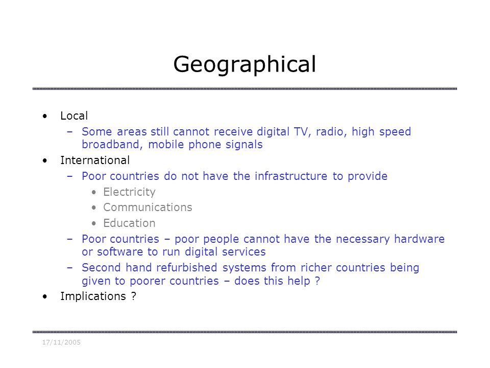 17/11/2005 Geographical Local –Some areas still cannot receive digital TV, radio, high speed broadband, mobile phone signals International –Poor countries do not have the infrastructure to provide Electricity Communications Education –Poor countries – poor people cannot have the necessary hardware or software to run digital services –Second hand refurbished systems from richer countries being given to poorer countries – does this help .