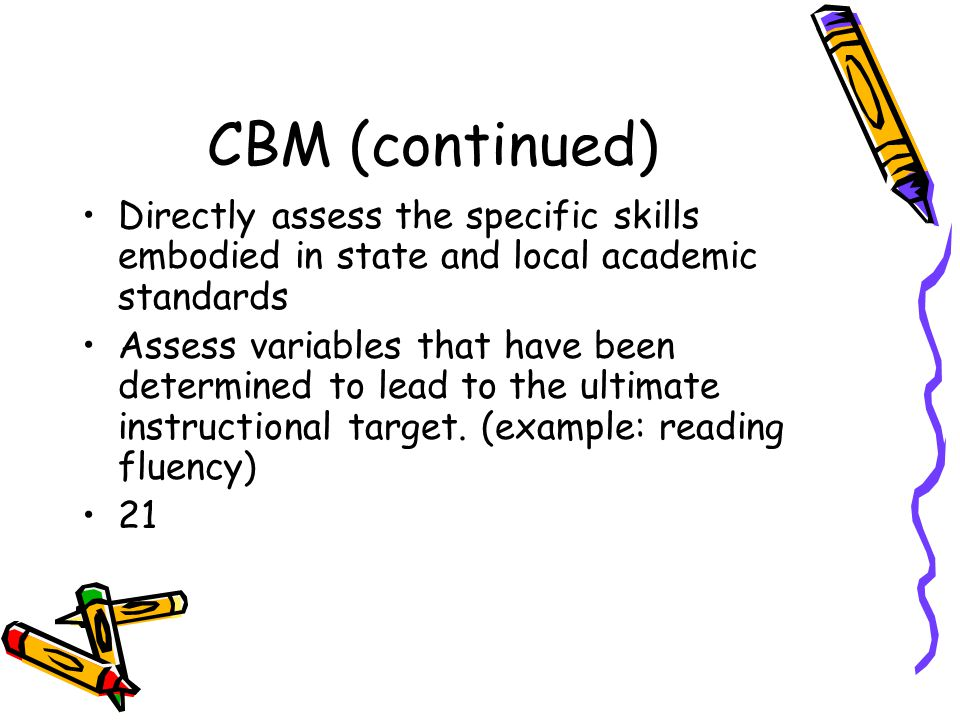 CBM (continued) Directly assess the specific skills embodied in state and local academic standards Assess variables that have been determined to lead to the ultimate instructional target.