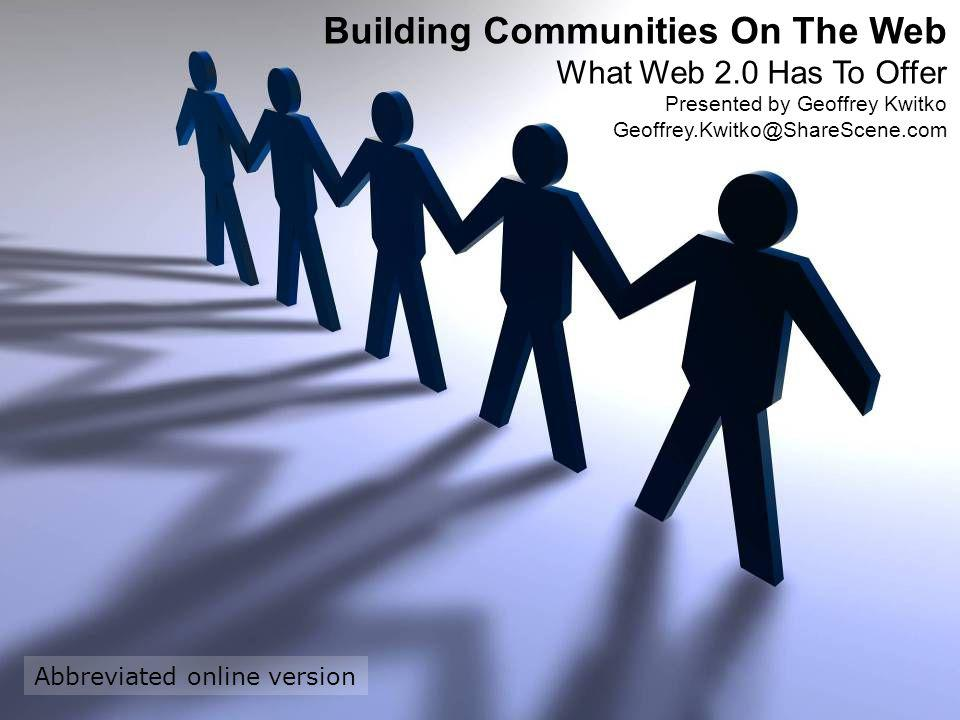 Building Communities On The Web What Web 2.0 Has To Offer Presented by Geoffrey Kwitko Geoffrey.Kwitko@ShareScene.com Abbreviated online version