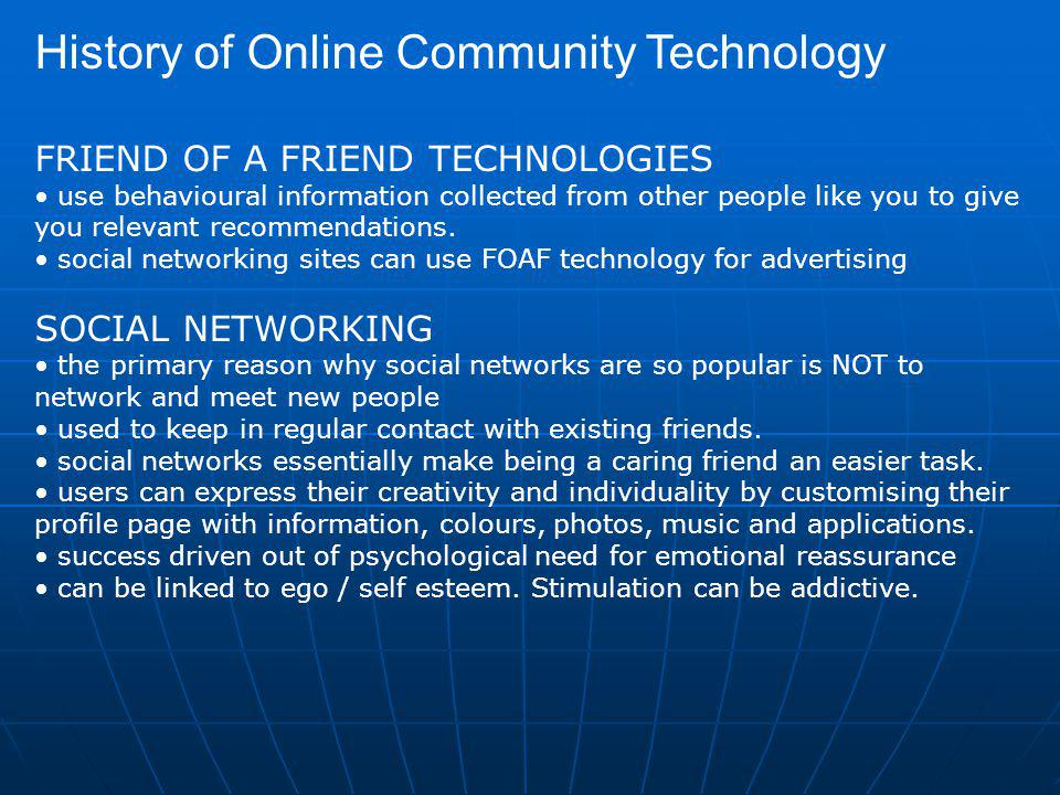 History of Online Community Technology FRIEND OF A FRIEND TECHNOLOGIES use behavioural information collected from other people like you to give you relevant recommendations.