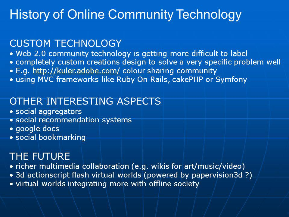 History of Online Community Technology CUSTOM TECHNOLOGY Web 2.0 community technology is getting more difficult to label completely custom creations design to solve a very specific problem well E.g.