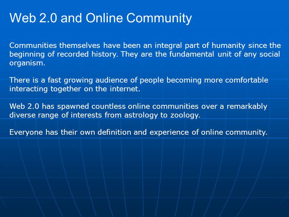Web 2.0 and Online Community Communities themselves have been an integral part of humanity since the beginning of recorded history.