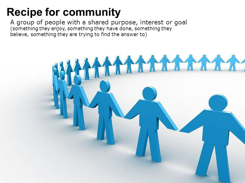 Recipe for community A group of people with a shared purpose, interest or goal (something they enjoy, something they have done, something they believe, something they are trying to find the answer to)
