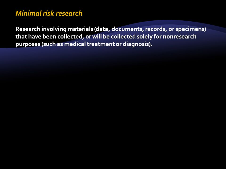 Minimal risk research Research involving materials (data, documents, records, or specimens) that have been collected, or will be collected solely for nonresearch purposes (such as medical treatment or diagnosis).