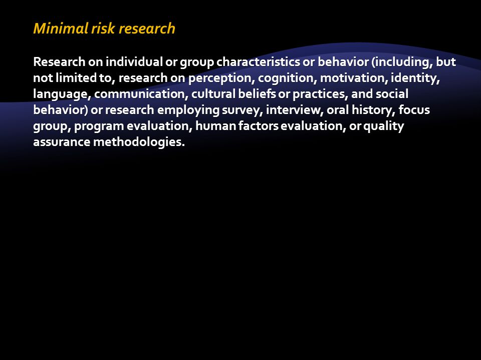 Minimal risk research Research on individual or group characteristics or behavior (including, but not limited to, research on perception, cognition, motivation, identity, language, communication, cultural beliefs or practices, and social behavior) or research employing survey, interview, oral history, focus group, program evaluation, human factors evaluation, or quality assurance methodologies.