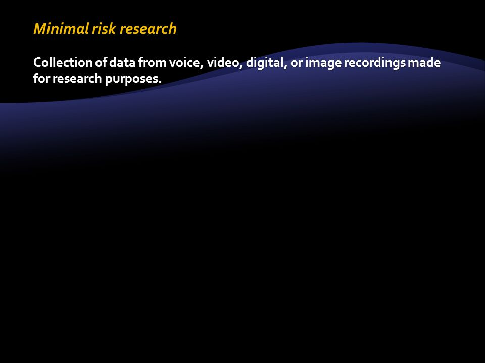 Minimal risk research Collection of data from voice, video, digital, or image recordings made for research purposes.