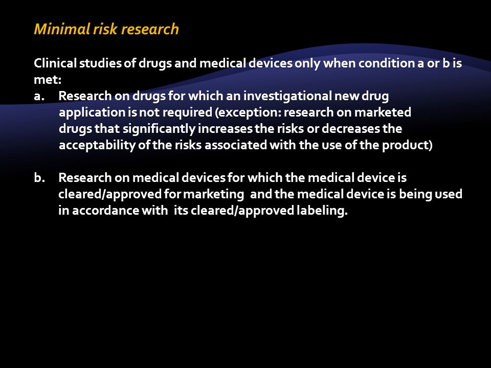 Minimal risk research Clinical studies of drugs and medical devices only when condition a or b is met: a.Research on drugs for which an investigational new drug application is not required (exception: research on marketed drugs that significantly increases the risks or decreases the acceptability of the risks associated with the use of the product) b.Research on medical devices for which the medical device is cleared/approved for marketing and the medical device is being used in accordance with its cleared/approved labeling.
