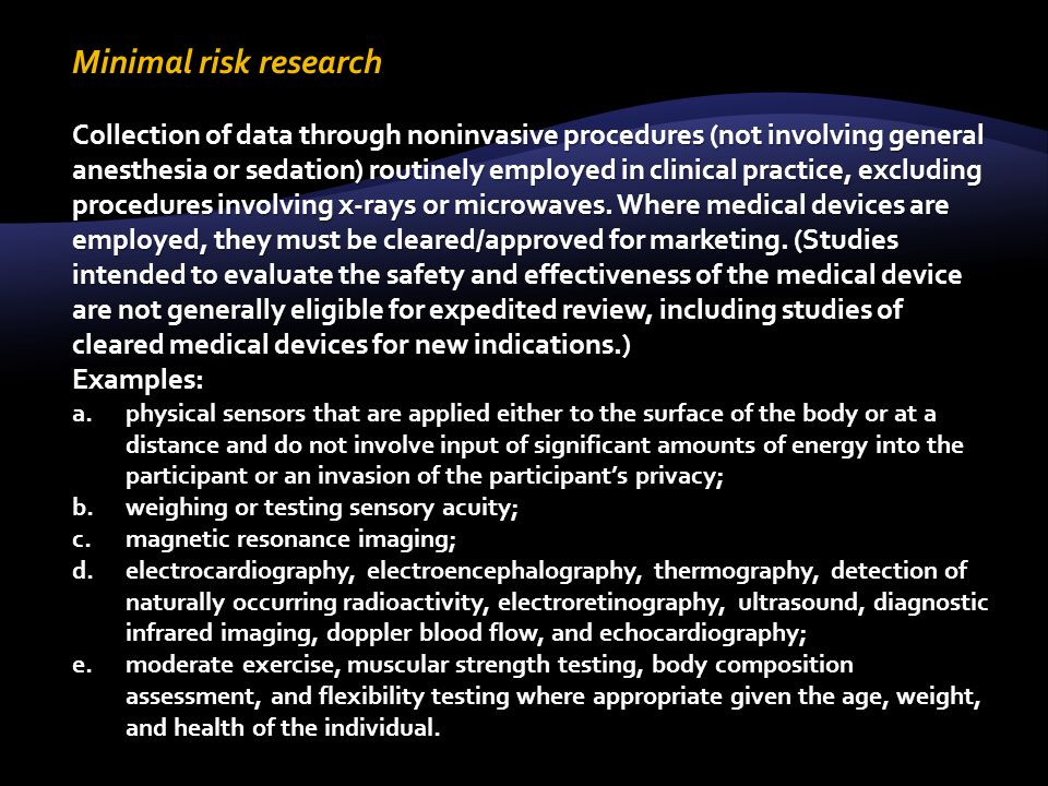 Minimal risk research Collection of data through noninvasive procedures (not involving general anesthesia or sedation) routinely employed in clinical practice, excluding procedures involving x-rays or microwaves.