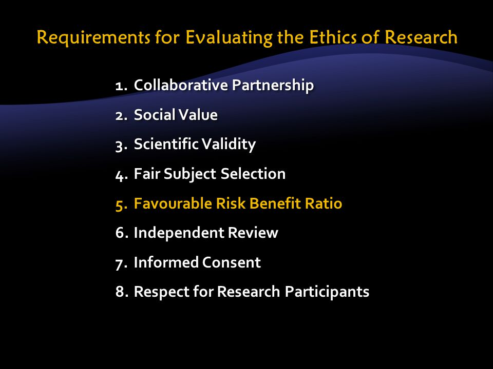 1.Collaborative Partnership 2.Social Value 3.Scientific Validity 4.Fair Subject Selection 5.Favourable Risk Benefit Ratio 6.Independent Review 7.Informed Consent 8.Respect for Research Participants 1.Collaborative Partnership 2.Social Value 3.Scientific Validity 4.Fair Subject Selection 5.Favourable Risk Benefit Ratio 6.Independent Review 7.Informed Consent 8.Respect for Research Participants