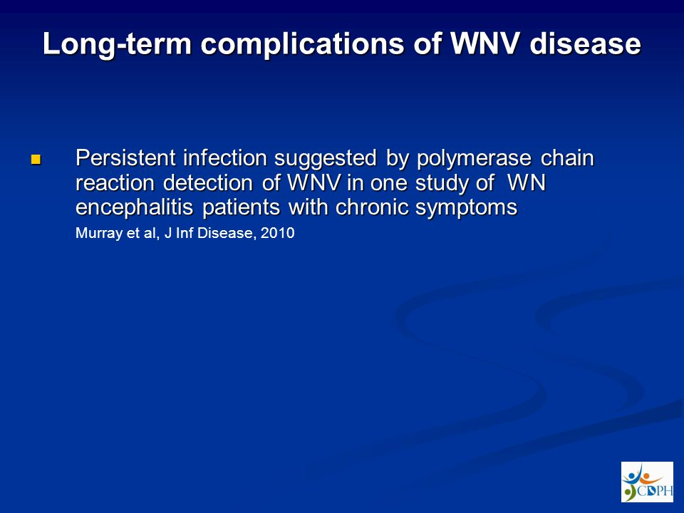 Long-term complications of WNV disease Persistent infection suggested by polymerase chain reaction detection of WNV in one study of WN encephalitis patients with chronic symptoms Persistent infection suggested by polymerase chain reaction detection of WNV in one study of WN encephalitis patients with chronic symptoms Murray et al, J Inf Disease, 2010