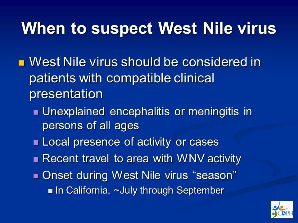 When to suspect West Nile virus West Nile virus should be considered in patients with compatible clinical presentation West Nile virus should be considered in patients with compatible clinical presentation Unexplained encephalitis or meningitis in persons of all ages Unexplained encephalitis or meningitis in persons of all ages Local presence of activity or cases Local presence of activity or cases Recent travel to area with WNV activity Recent travel to area with WNV activity Onset during West Nile virus season Onset during West Nile virus season In California, ~July through September In California, ~July through September