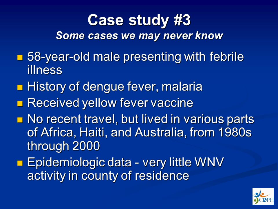 Case study #3 Some cases we may never know 58-year-old male presenting with febrile illness 58-year-old male presenting with febrile illness History of dengue fever, malaria History of dengue fever, malaria Received yellow fever vaccine Received yellow fever vaccine No recent travel, but lived in various parts of Africa, Haiti, and Australia, from 1980s through 2000 No recent travel, but lived in various parts of Africa, Haiti, and Australia, from 1980s through 2000 Epidemiologic data - very little WNV activity in county of residence Epidemiologic data - very little WNV activity in county of residence