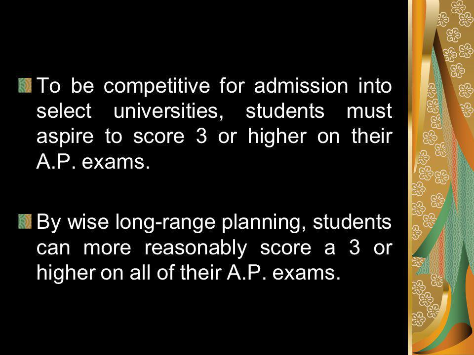 To be competitive for admission into select universities, students must aspire to score 3 or higher on their A.P.