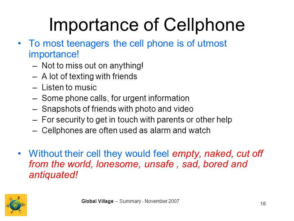 Global Village – Summary - November 2007 18 Importance of Cellphone To most teenagers the cell phone is of utmost importance.